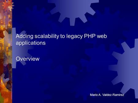 Adding scalability to legacy PHP web applications Overview Mario A. Valdez-Ramirez.