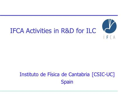 IFCA Activities in R&D for ILC Instituto de Física de Cantabria [CSIC-UC] Spain.