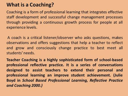 What is a Coaching? Coaching is a form of professional learning that integrates effective staff development and successful change management processes.