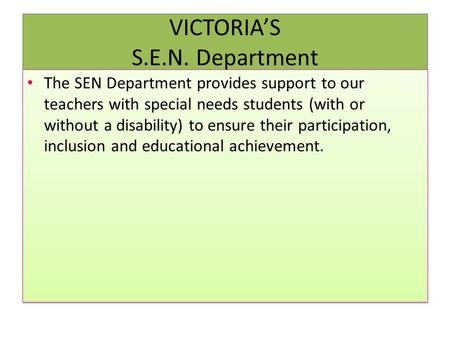 VICTORIA'S S.E.N. Department The SEN Department provides support to our teachers with special needs students (with or without a disability) to ensure their.