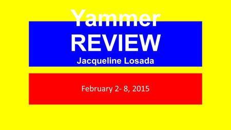Yammer REVIEW Jacqueline Losada February 2- 8, 2015.
