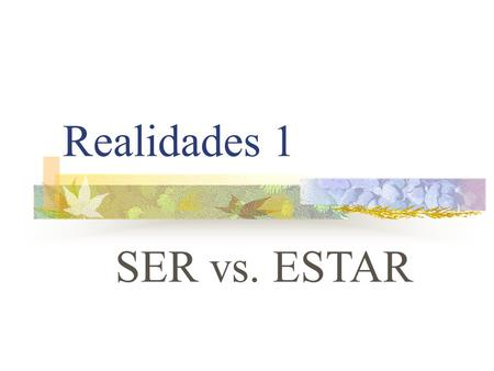 "Realidades 1 SER vs. ESTAR SER VS. ESTAR You already know the verb ESTAR. It means ""to be"""