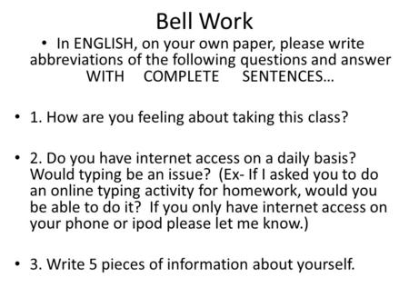 Bell Work In ENGLISH, on your own paper, please write abbreviations of the following questions and answer WITH COMPLETE SENTENCES… 1. How are you feeling.
