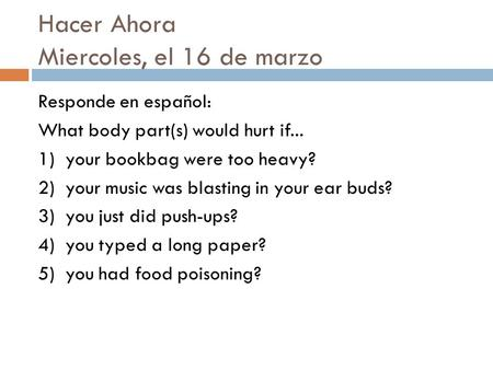 Hacer Ahora Miercoles, el 16 de marzo Responde en español: What body part(s) would hurt if... 1) your bookbag were too heavy? 2) your music was blasting.