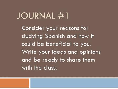 JOURNAL #1 Consider your reasons for studying Spanish and how it could be beneficial to you. Write your ideas and opinions and be ready to share them with.