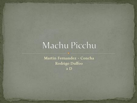 Martin Fernandez - Concha Rodrigo Duffoo 2 D. Machu Picchu was dicovered by Hiram Bingham in 1911. Machu Picchu was dicovered by Hiram Bingham in 1911.