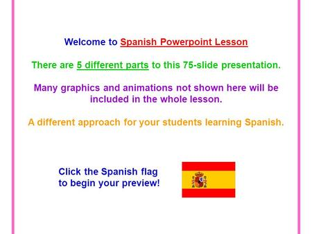 Welcome to Spanish Powerpoint Lesson There are 5 different parts to this 75-slide presentation. Many graphics and animations not shown here will be included.