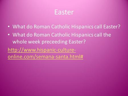 Easter What do Roman Catholic Hispanics call Easter? What do Roman Catholic Hispanics call the whole week preceeding Easter?