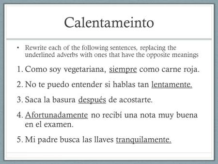 Calentameinto Rewrite each of the following sentences, replacing the underlined adverbs with ones that have the opposite meanings 1.Como soy vegetariana,