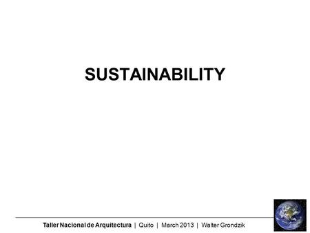 Taller Nacional de Arquitectura | Quito | March 2013 | Walter Grondzik SUSTAINABILITY.