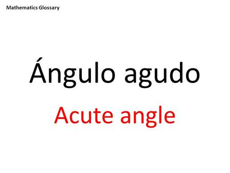 Mathematics Glossary Ángulo agudo Acute angle. Mathematics Glossary Sumar To add.