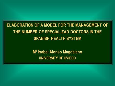 ELABORATION OF A MODEL FOR THE MANAGEMENT OF THE NUMBER OF SPECIALIZAD DOCTORS IN THE SPANISH HEALTH SYSTEM Mª Isabel Alonso Magdaleno UNIVERSITY OF OVIEDO.