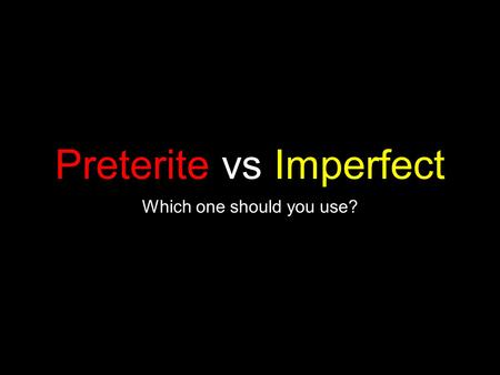 Preterite vs Imperfect Which one should you use?.