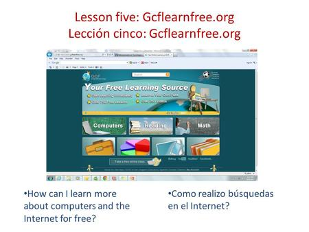 Lesson five: Gcflearnfree.org Lección cinco: Gcflearnfree.org How can I learn more about computers and the Internet for free? Como realizo búsquedas en.