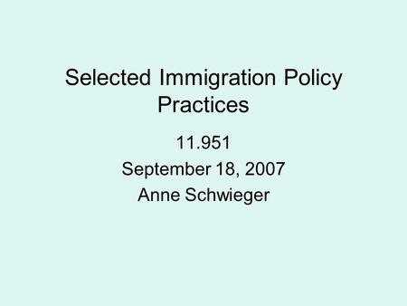 Selected Immigration Policy Practices 11.951 September 18, 2007 Anne Schwieger.