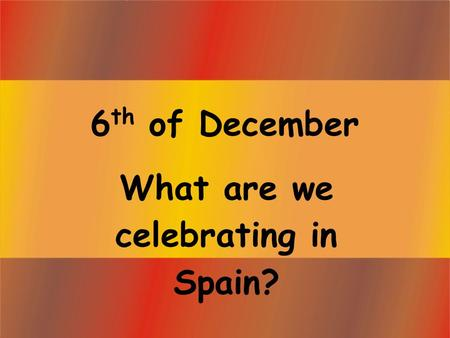 6 th of December What are we celebrating in Spain?