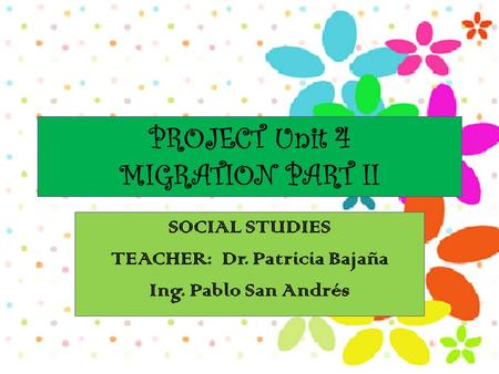 PROJECT Unit 4 MIGRATION PART II SOCIAL STUDIES TEACHER: Dr. Patricia Bajaña Ing. Pablo San Andrés.