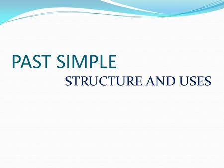PAST SIMPLE STRUCTURE AND USES.