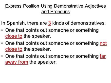 Express Position Using Demonstrative Adjectives and Pronouns In Spanish, there are 3 kinds of demonstratives: One that points out someone or something.