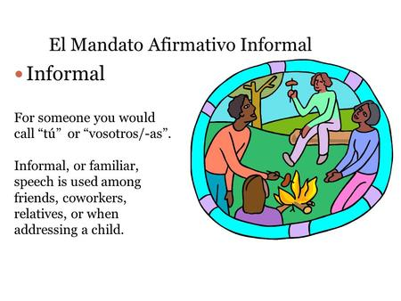 "El Mandato Afirmativo Informal Informal For someone you would call ""tú"" or ""vosotros/-as"". Informal, or familiar, speech is used among friends, coworkers,"