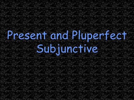 Present and Pluperfect Subjunctive