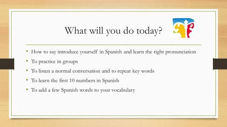 What will you do today? How to say introduce yourself in Spanish and learn the right pronunciation To practice in groups To listen a normal conversation.
