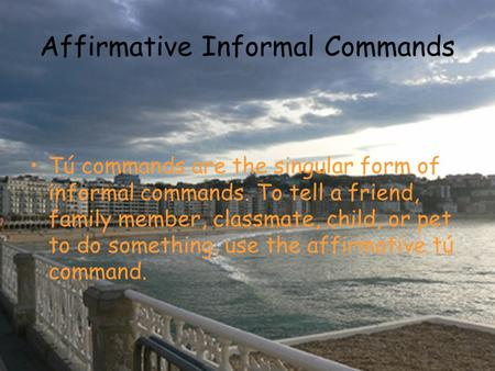 Affirmative Informal Commands Tú commands are the singular form of informal commands. To tell a friend, family member, classmate, child, or pet to do something,