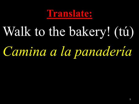 Translate: Walk to the bakery! (tú) Camina a la panadería 1.
