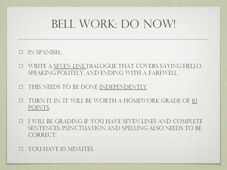 Bell work: do now! In Spanish... write a seven line dialogue that covers saying hello, speaking politely, and ending with a farewell. this needs to be.