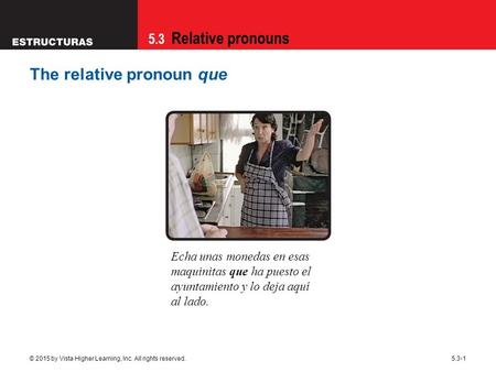 5.3 Relative pronouns © 2015 by Vista Higher Learning, Inc. All rights reserved.5.3-1 The relative pronoun que Echa unas monedas en esas maquinitas que.