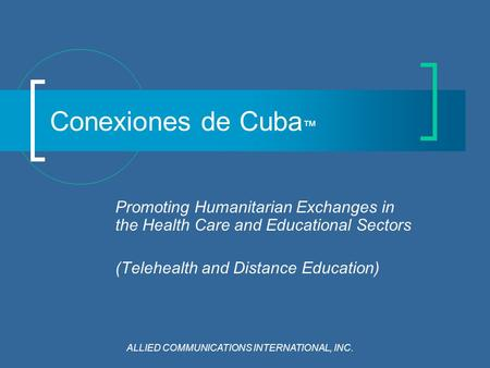 Conexiones de Cuba ™ Promoting Humanitarian Exchanges in the Health Care and Educational Sectors (Telehealth and Distance Education) ALLIED COMMUNICATIONS.