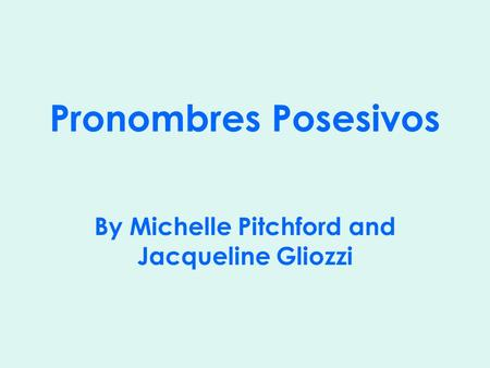Pronombres Posesivos By Michelle Pitchford and Jacqueline Gliozzi.