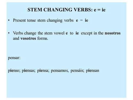 STEM CHANGING VERBS: e = ie Present tense stem changing verbs e = ie Verbs change the stem vowel e to ie except in the nosotros and vosotros forms. pensar: