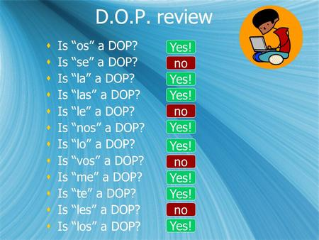 "D.O.P. review  Is ""os"" a DOP?  Is ""se"" a DOP?  Is ""la"" a DOP?  Is ""las"" a DOP?  Is ""le"" a DOP?  Is ""nos"" a DOP?  Is ""lo"" a DOP?  Is ""vos"" a DOP?"