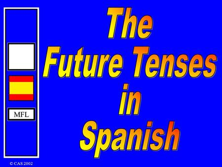 MFL © CAS 2002 MFL The Immediate Future Tense In English: I am going to play The Immediate Future Tense is formed by using The verb ir + a + infinitive.