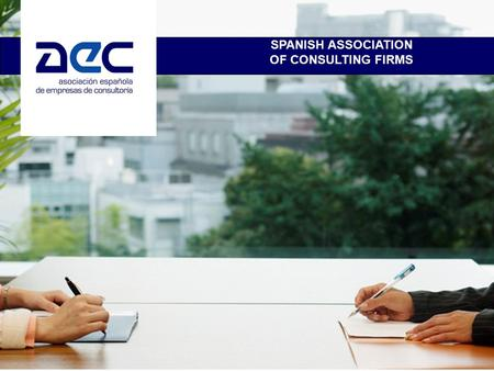 SPANISH ASSOCIATION OF CONSULTING FIRMS. AEC MISSION STATEMENT AND OBJECTIVES The AEC is the umbrella organization for the largest consulting firms in.