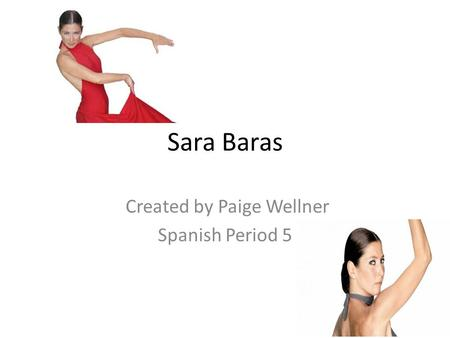 Sara Baras Created by Paige Wellner Spanish Period 5.