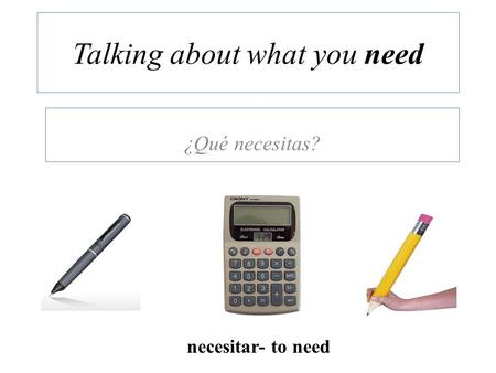 Talking about what you need ¿Qué necesitas? necesitar- to need.