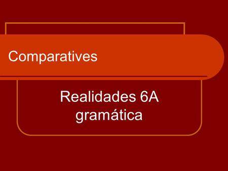 Comparatives Realidades 6A gramática. What are comparisons? Comparisons are made when one object/one group is compared to another object/group and a difference.