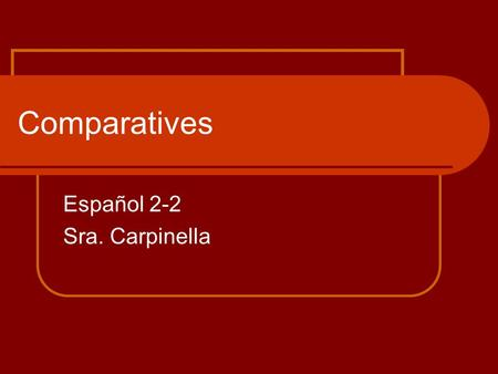 Comparatives Español 2-2 Sra. Carpinella. What are comparisons? Comparisons are made when one object/one group is compared to another and a difference.