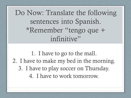 "Do Now: Translate the following sentences into Spanish. *Remember ""tengo que + infinitive"" 1.I have to go to the mall. 2.I have to make my bed in the morning."