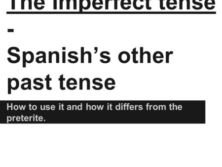 The Imperfect tense - Spanish's other past tense How to use it and how it differs from the preterite.