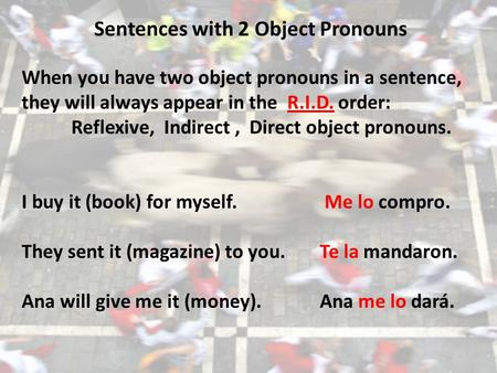 Sentences with 2 Object Pronouns When you have two object pronouns in a sentence, they will always appear in the R.I.D. order: Reflexive, Indirect, Direct.