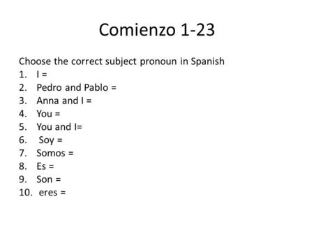 Comienzo 1-23 Choose the correct subject pronoun in Spanish 1.I = 2.Pedro and Pablo = 3.Anna and I = 4.You = 5.You and I= 6. Soy = 7.Somos = 8.Es = 9.Son.