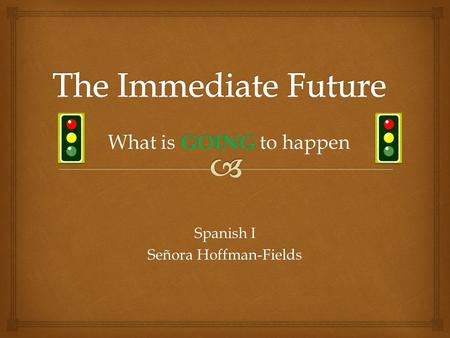 Spanish I Señora Hoffman-Fields What is GOING to happen.