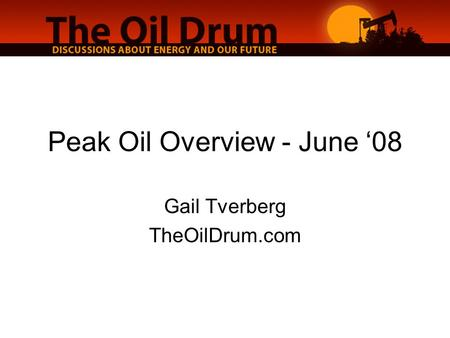 Peak Oil Overview - June '08 Gail Tverberg TheOilDrum.com.