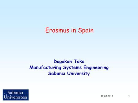 1 Erasmus in Spain Dogakan Toka Manufacturing Systems Engineering Sabancı University 11.05.2015.