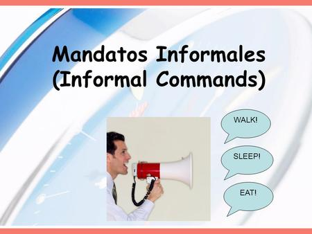 Mandatos Informales (Informal Commands) WALK! EAT! SLEEP!