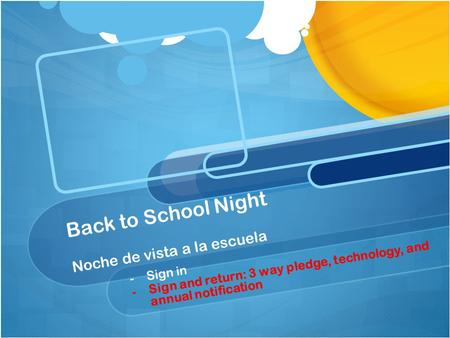 Back to School Night Noche de vista a la escuela - -Sign in - -Sign and return: 3 way pledge, technology, and annual notification.