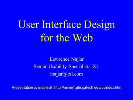 1 User Interface Design for the Web Lawrence Najjar Senior Usability Specialist, iXL Presentation available at: